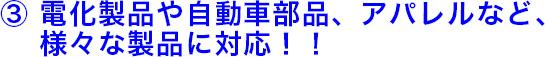 3.電化製品や自動車部品、アパレルなど、様々な製品に対応!!
